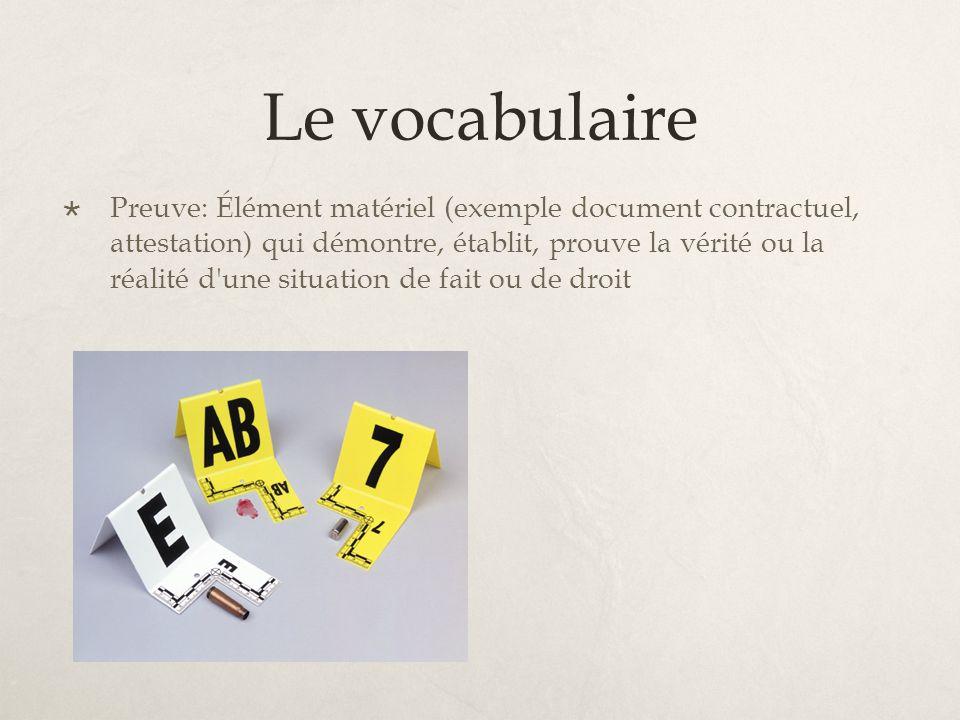 Le vocabulaire Preuve: Élément matériel (exemple document contractuel, attestation) qui démontre, établit, prouve la vérité ou la réalité d une situation de fait ou de droit