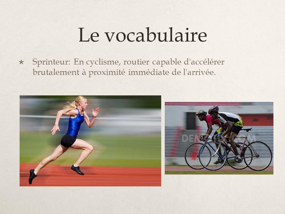 Le vocabulaire Sprinteur: En cyclisme, routier capable d accélérer brutalement à proximité immédiate de l arrivée.