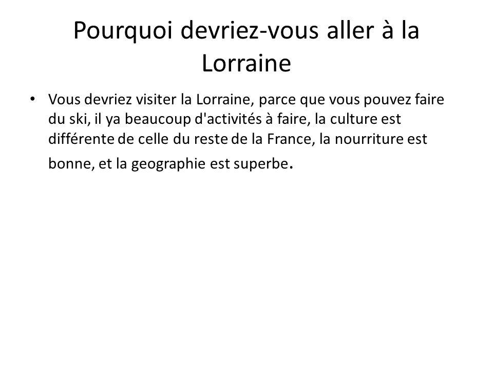 Pourquoi devriez-vous aller à la Lorraine Vous devriez visiter la Lorraine, parce que vous pouvez faire du ski, il ya beaucoup d activités à faire, la culture est différente de celle du reste de la France, la nourriture est bonne, et la geographie est superbe.