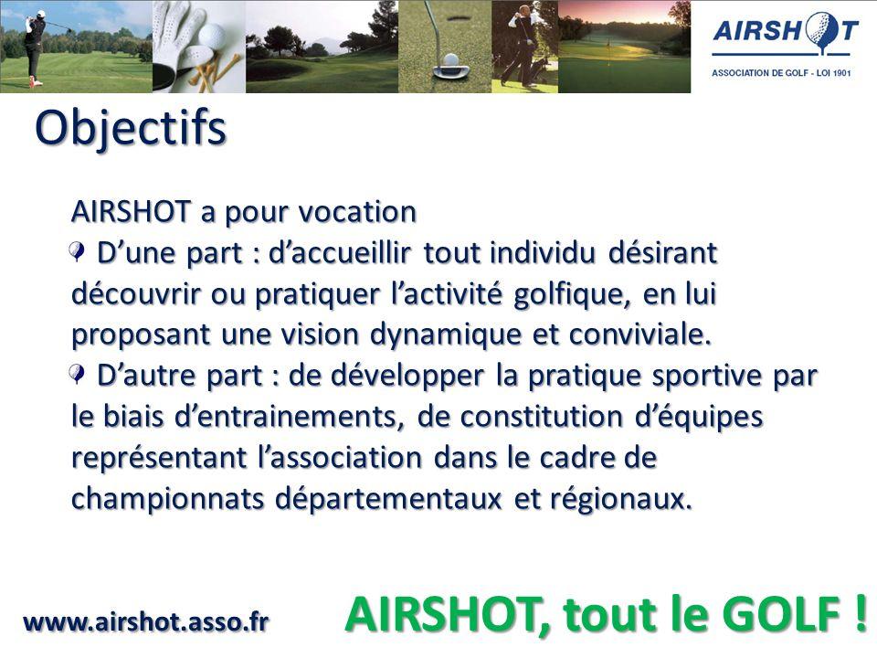 www.airshot.asso.fr AIRSHOT, tout le GOLF ! Objectifs Objectifs AIRSHOT a pour vocation - Dune part : daccueillir tout individu désirant découvrir ou