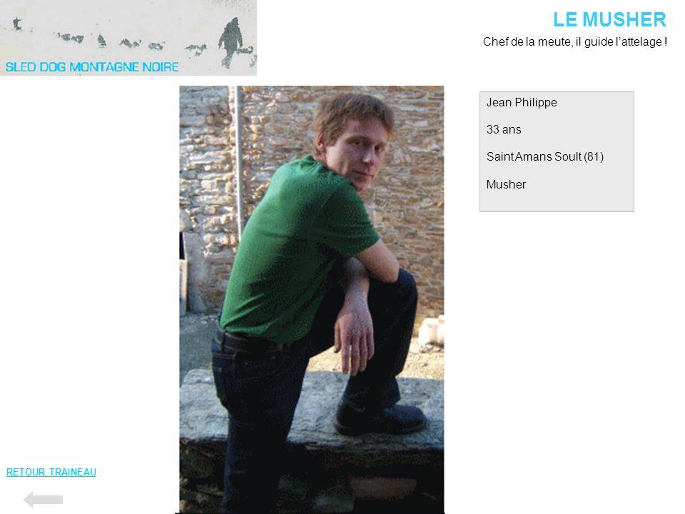Jean Philippe 33 ans Saint Amans Soult (81) Musher LE MUSHER Chef de la meute, il guide lattelage ! RETOUR TRAINEAU