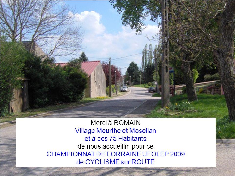 Merci à ROMAIN Village Meurthe et Mosellan et à ces 75 Habitants de nous accueillir pour ce CHAMPIONNAT DE LORRAINE UFOLEP 2009 de CYCLISME sur ROUTE