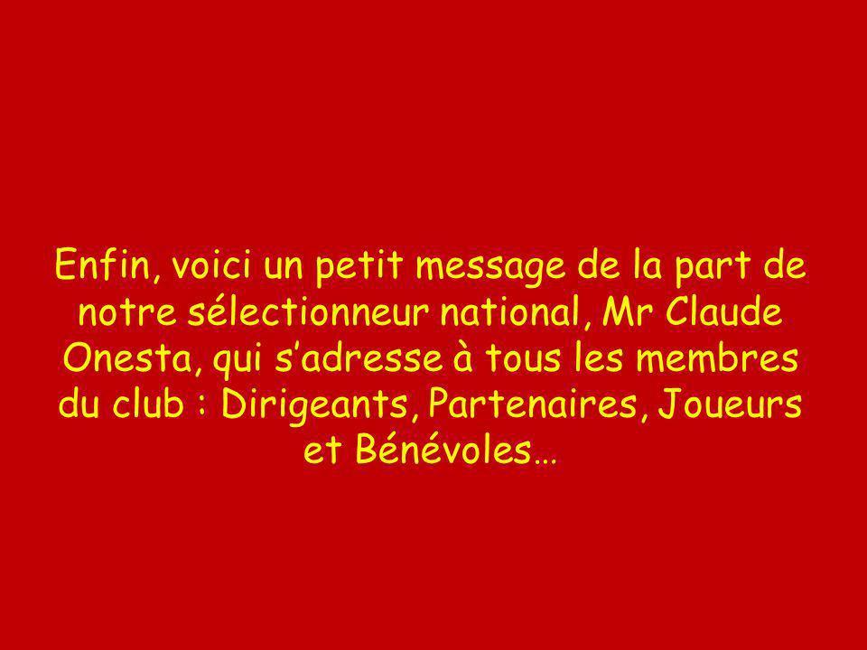Enfin, voici un petit message de la part de notre sélectionneur national, Mr Claude Onesta, qui sadresse à tous les membres du club : Dirigeants, Partenaires, Joueurs et Bénévoles…