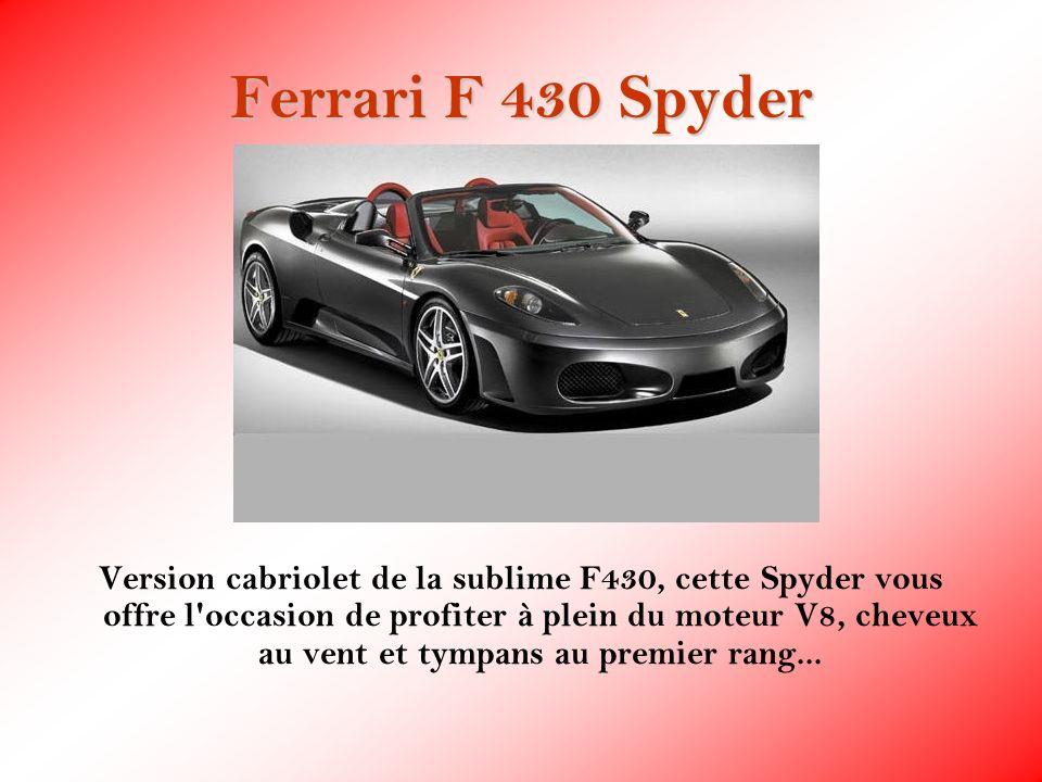 Ferrari F 430 Spyder Version cabriolet de la sublime F430, cette Spyder vous offre l'occasion de profiter à plein du moteur V8, cheveux au vent et tym