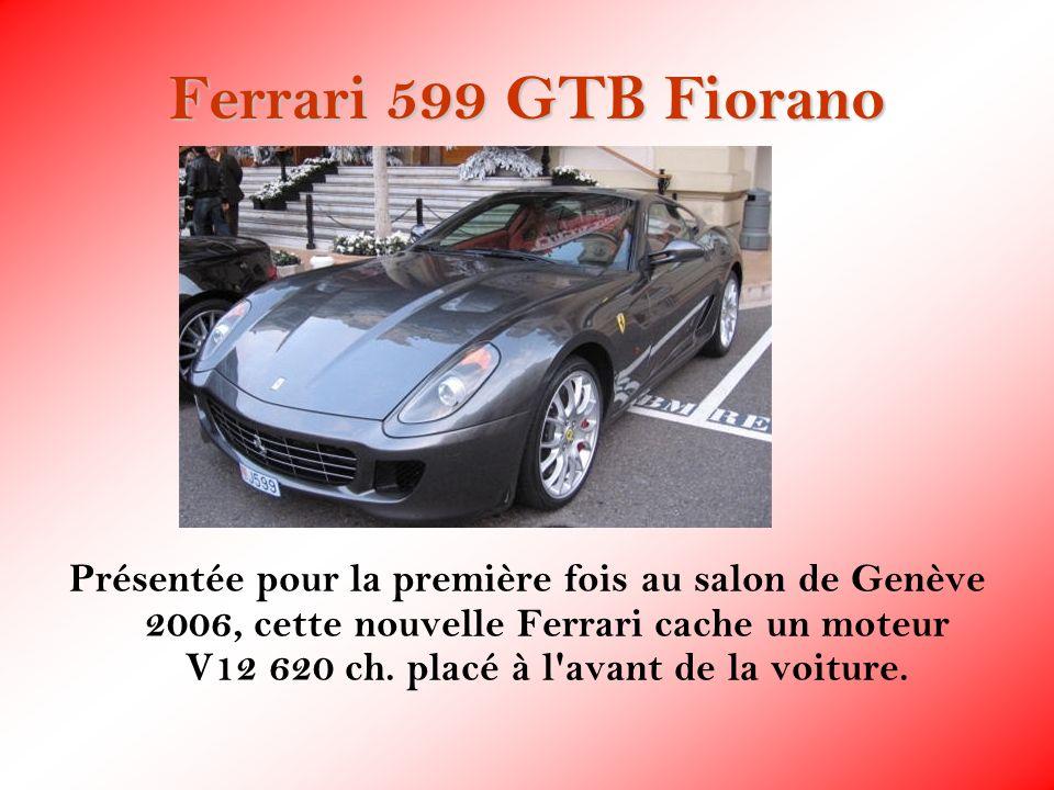 Ferrari 599 GTB Fiorano Présentée pour la première fois au salon de Genève 2006, cette nouvelle Ferrari cache un moteur V12 620 ch. placé à l'avant de