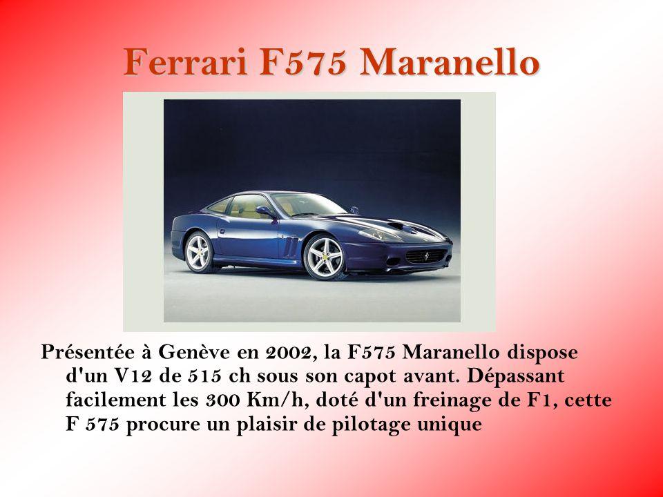 Ferrari F575 Maranello Présentée à Genève en 2002, la F575 Maranello dispose d'un V12 de 515 ch sous son capot avant. Dépassant facilement les 300 Km/