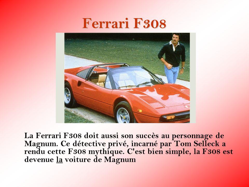 Ferrari F308 La Ferrari F308 doit aussi son succès au personnage de Magnum. Ce détective privé, incarné par Tom Selleck a rendu cette F308 mythique. C