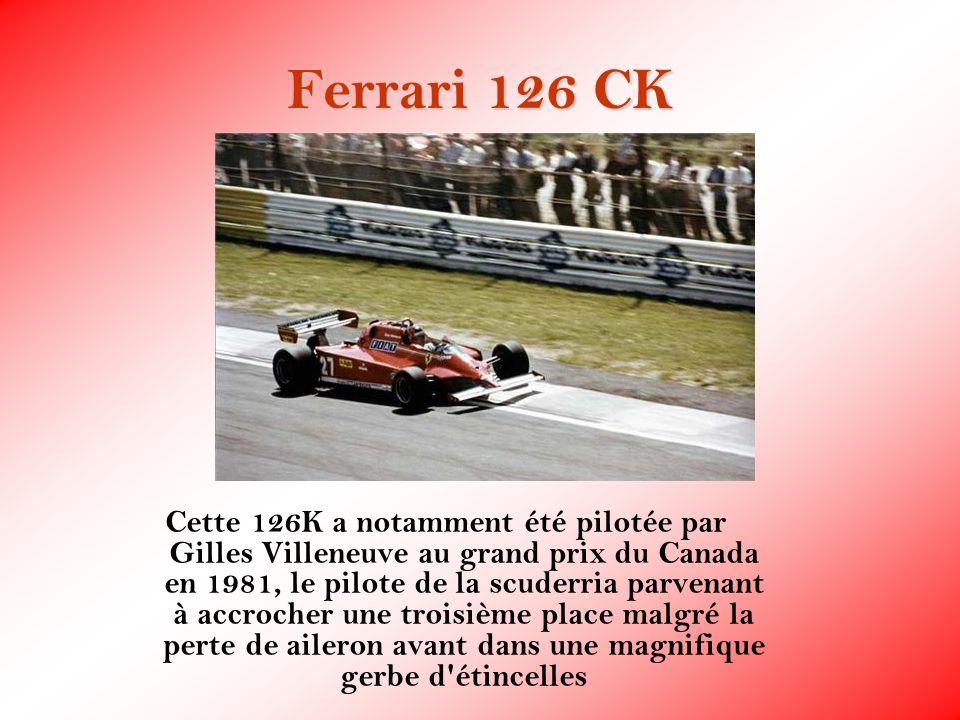 Ferrari 126 CK Cette 126K a notamment été pilotée par Gilles Villeneuve au grand prix du Canada en 1981, le pilote de la scuderria parvenant à accroch