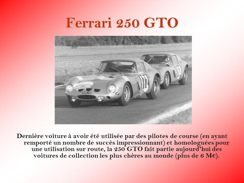 Ferrari 250 GTO Dernière voiture à avoir été utilisée par des pilotes de course (en ayant remporté un nombre de succès impressionnant) et homologuées