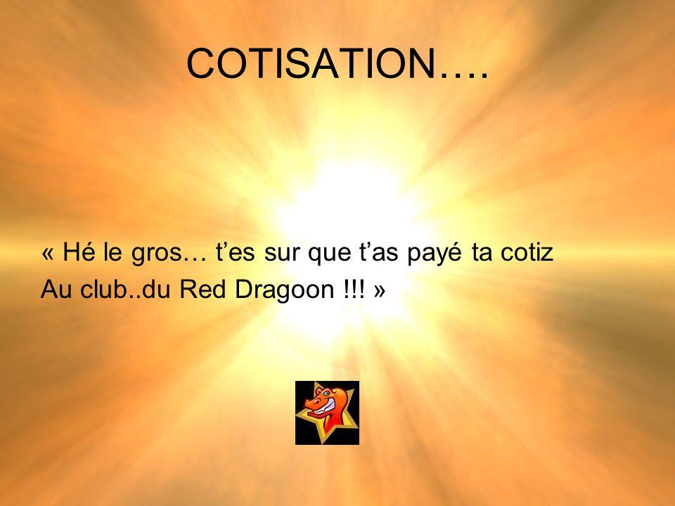 COTISATION…. « Hé le gros… tes sur que tas payé ta cotiz Au club..du Red Dragoon !!! »