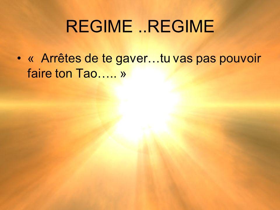 REGIME..REGIME « Arrêtes de te gaver…tu vas pas pouvoir faire ton Tao….. »