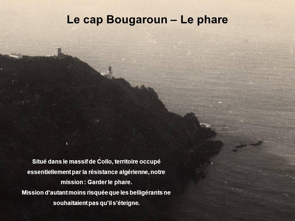 Le cap Bougaroun – Le phare Situé dans le massif de Collo, territoire occupé essentiellement par la résistance algérienne, notre mission : Garder le phare.
