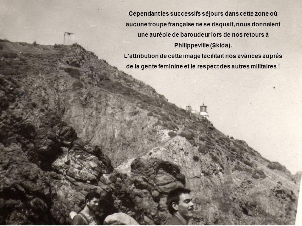 Cependant les successifs séjours dans cette zone où aucune troupe française ne se risquait, nous donnaient une auréole de baroudeur lors de nos retours à Philippeville (Skida).