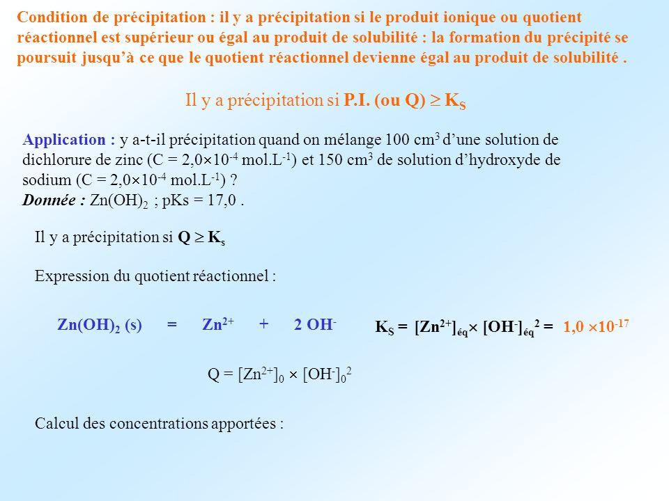 Condition de précipitation : il y a précipitation si le produit ionique ou quotient réactionnel est supérieur ou égal au produit de solubilité : la fo