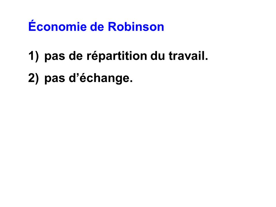 Économie de Robinson 1)pas de répartition du travail. 2)pas déchange.