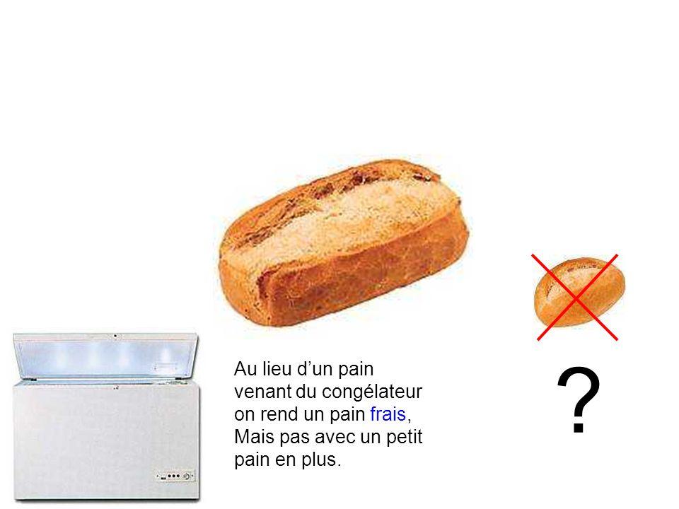 Au lieu dun pain venant du congélateur on rend un pain frais, Mais pas avec un petit pain en plus.