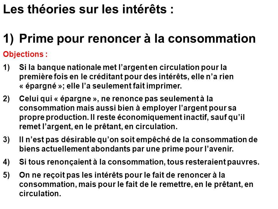 Les théories sur les intérêts : 1)Prime pour renoncer à la consommation Objections : 1) Si la banque nationale met largent en circulation pour la première fois en le créditant pour des intérêts, elle na rien « épargné »; elle la seulement fait imprimer.