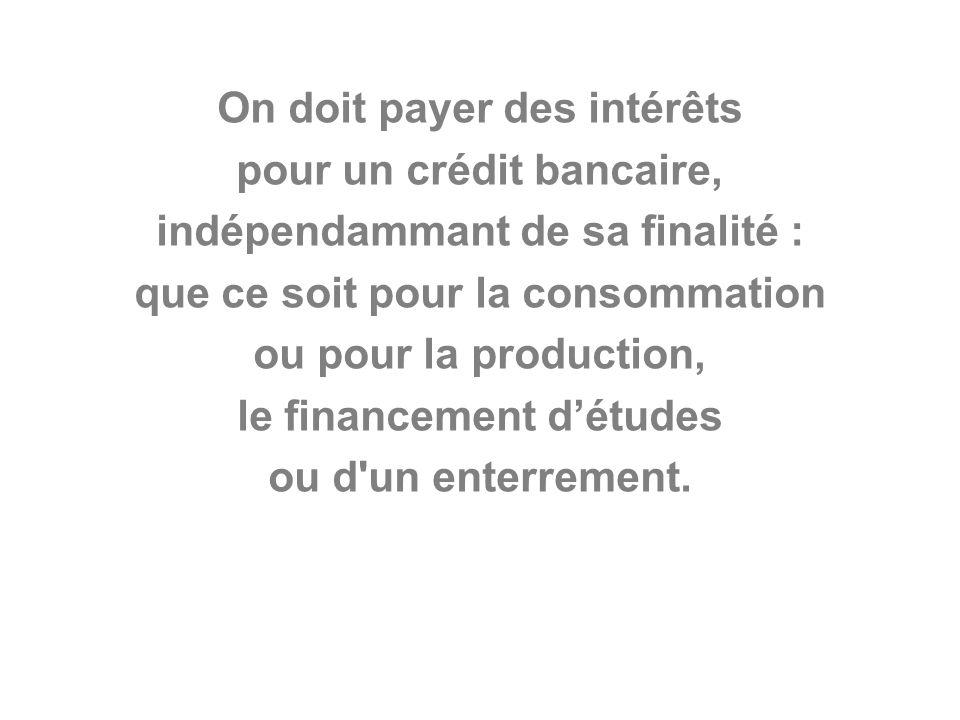 On doit payer des intérêts pour un crédit bancaire, indépendammant de sa finalité : que ce soit pour la consommation ou pour la production, le financement détudes ou d un enterrement.