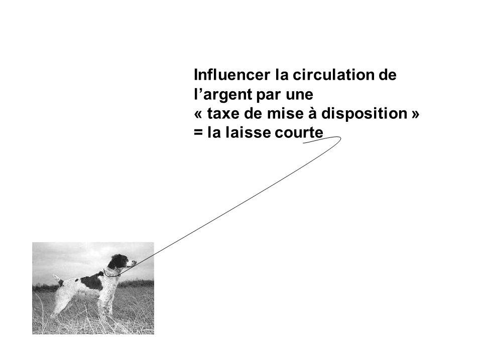 Influencer la circulation de largent par une « taxe de mise à disposition » = la laisse courte