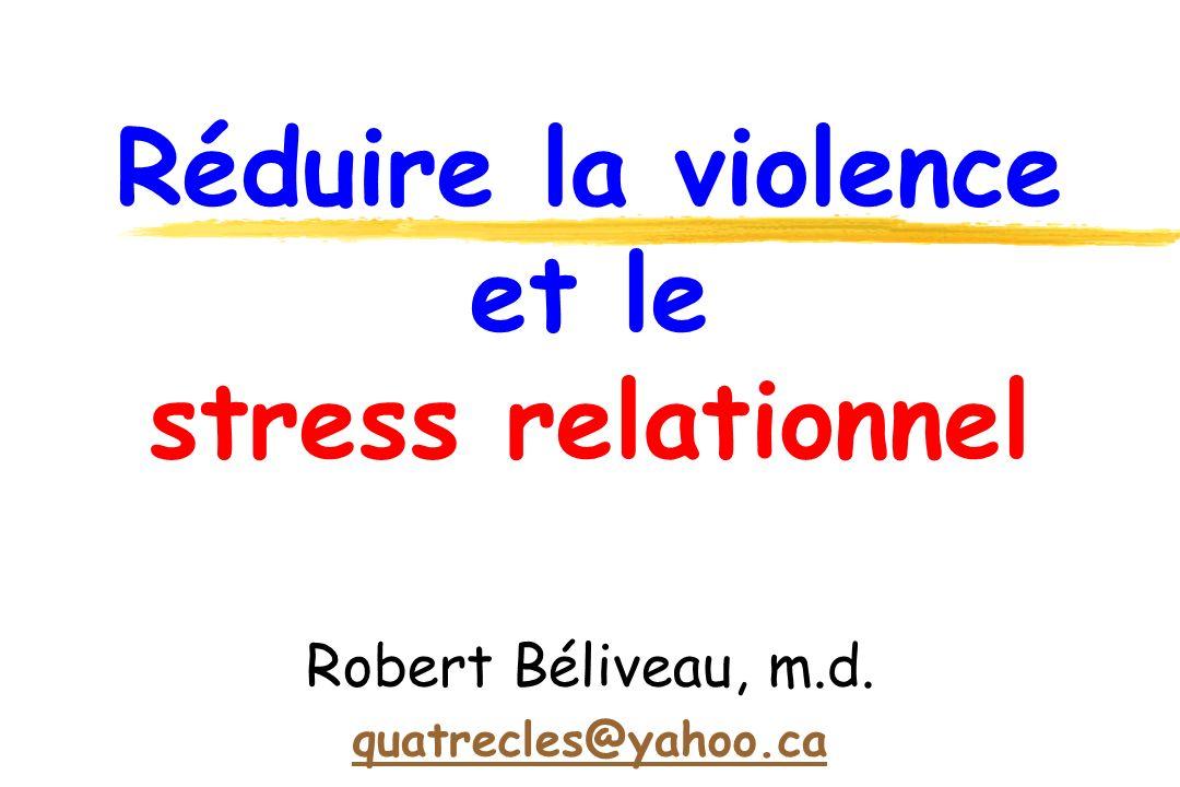 Réduire la violence et le stress relationnel Robert Béliveau, m.d. quatrecles@yahoo.ca