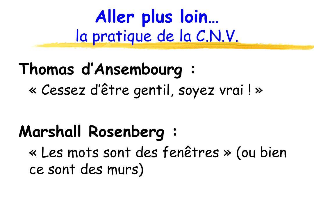 Aller plus loin… la pratique de la C.N.V. Thomas dAnsembourg : « Cessez dêtre gentil, soyez vrai ! » Marshall Rosenberg : « Les mots sont des fenêtres