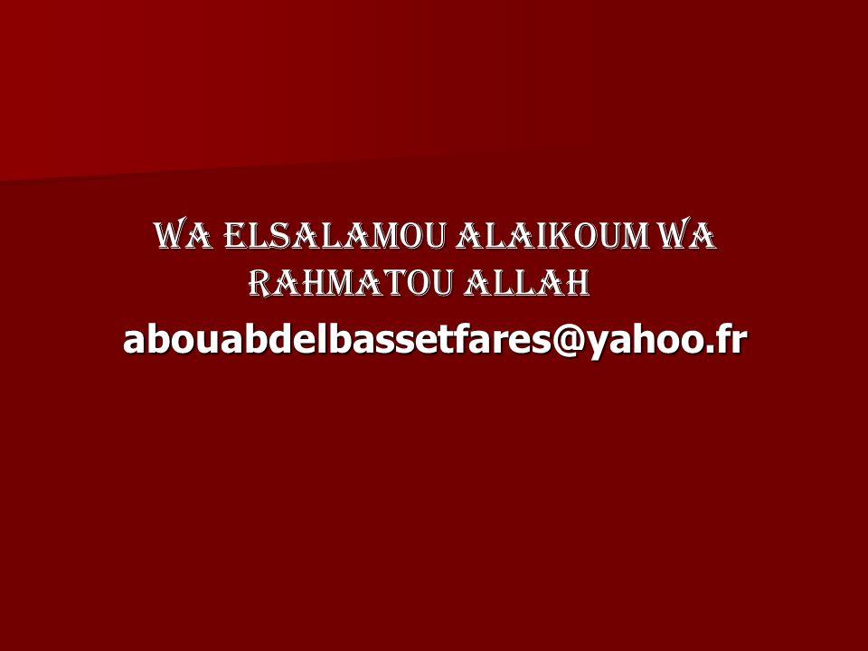 Wa elsalamou alaikoum wa rahmatou allah abouabdelbassetfares@yahoo.fr