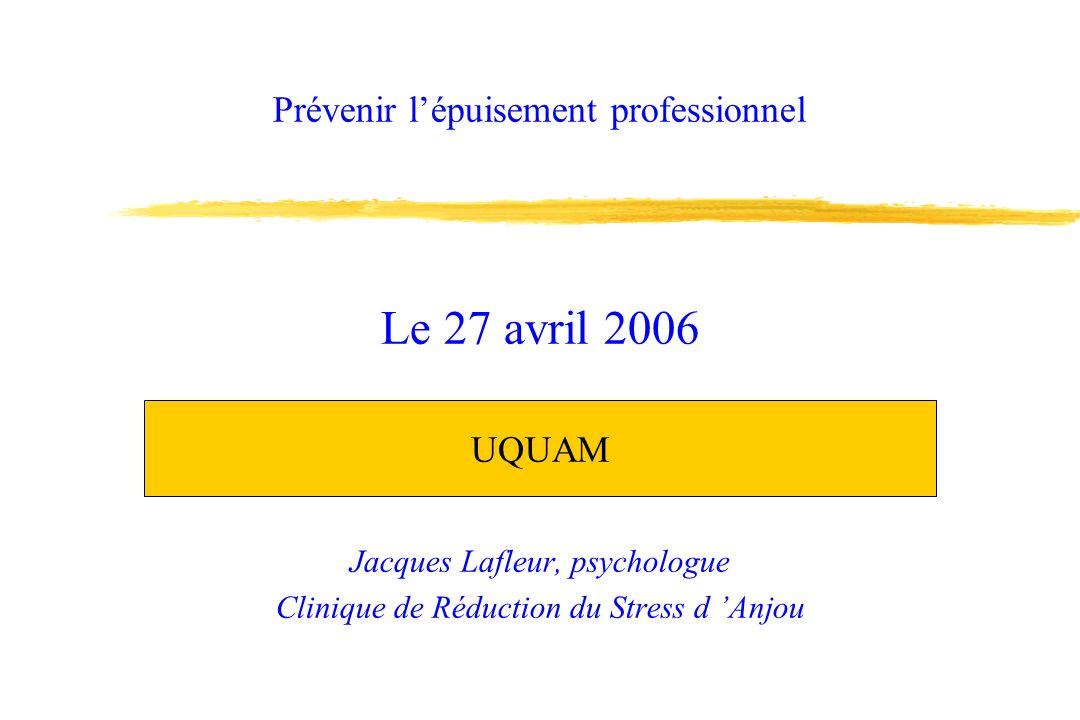 Prévenir lépuisement professionnel Jacques Lafleur, psychologue Clinique de Réduction du Stress d Anjou Le 27 avril 2006 UQUAM