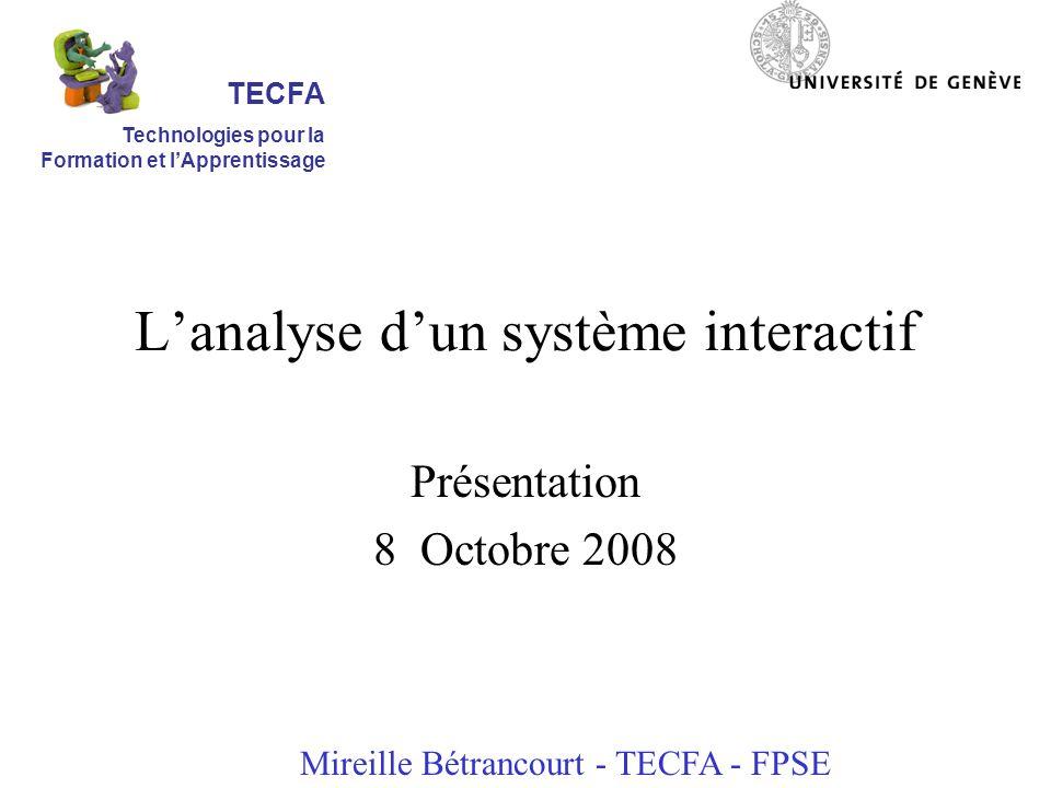 Lanalyse dun système interactif Présentation 8 Octobre 2008 Mireille Bétrancourt - TECFA - FPSE TECFA Technologies pour la Formation et lApprentissage