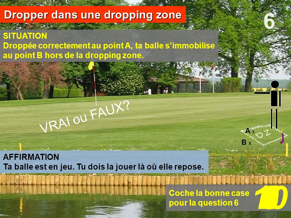 Coche la bonne case pour la question 6 B x SITUATION Droppée correctement au point A, ta balle simmobilise au point B hors de la dropping zone. 6Dropp