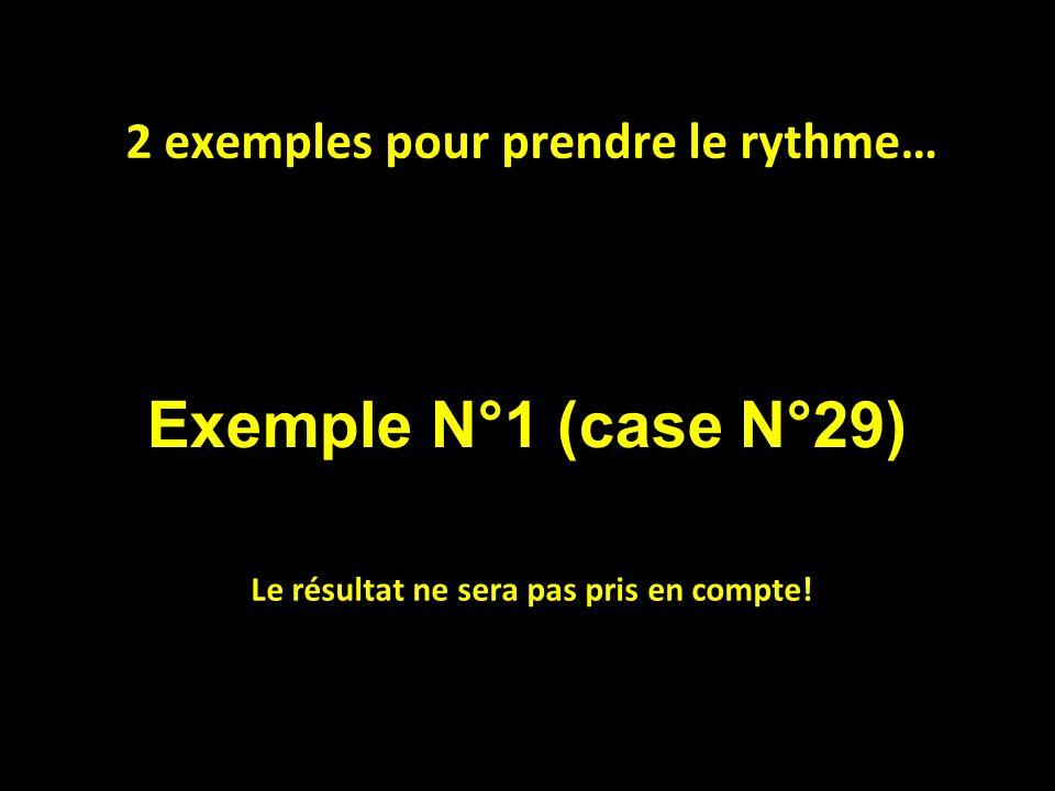 Exemple N°1 (case N°29) 2 exemples pour prendre le rythme… Le résultat ne sera pas pris en compte!