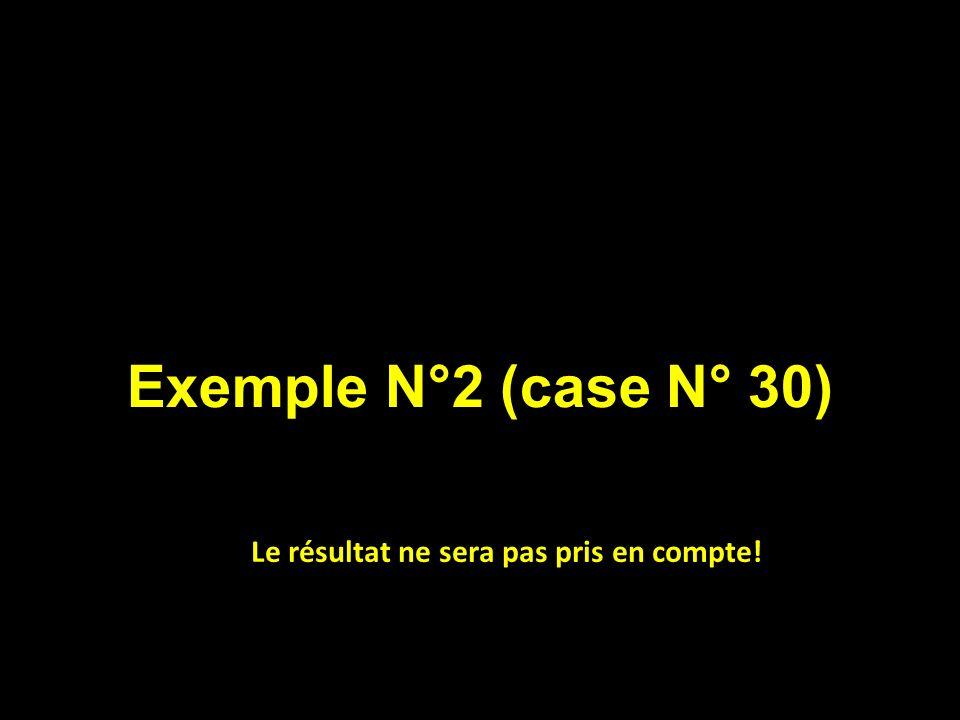 Exemple N°2 (case N° 30) Le résultat ne sera pas pris en compte!