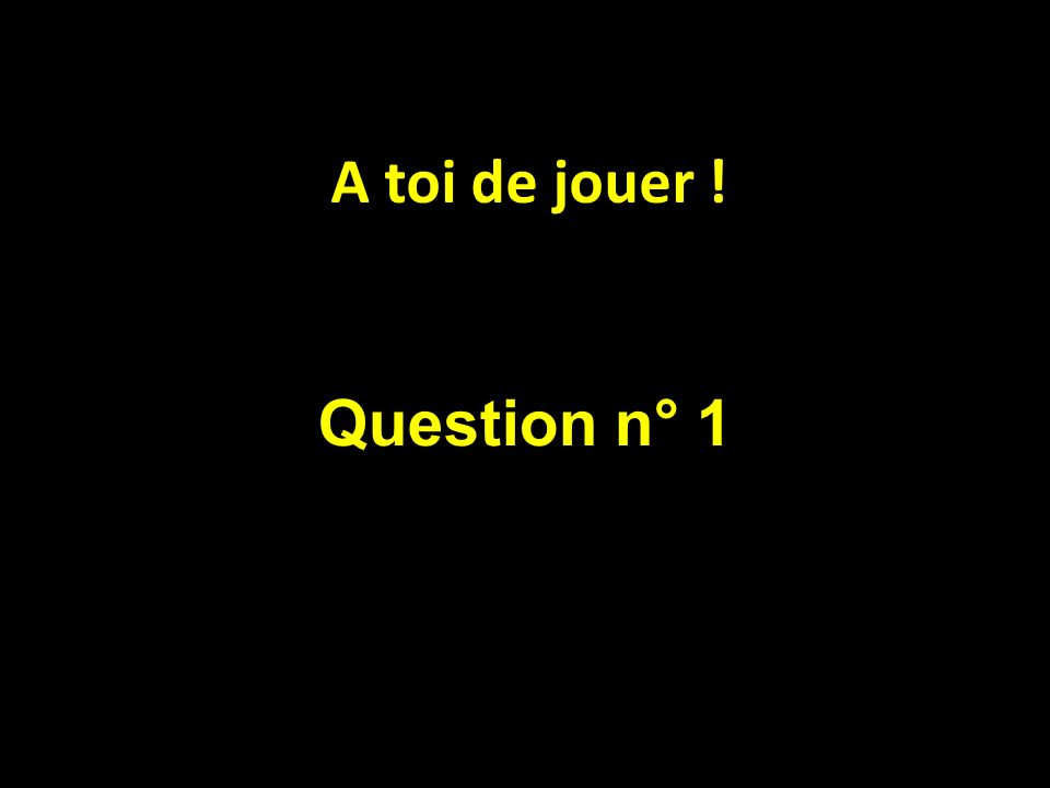 Question n° 1 A toi de jouer !
