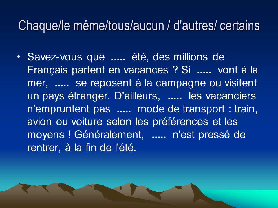 Chaque/le même/tous/aucun / d'autres/ certains Savez-vous que..... été, des millions de Français partent en vacances ? Si..... vont à la mer,..... se