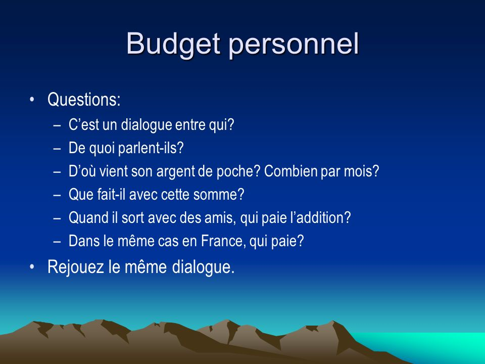 Budget personnel Questions: –Cest un dialogue entre qui? –De quoi parlent-ils? –Doù vient son argent de poche? Combien par mois? –Que fait-il avec cet
