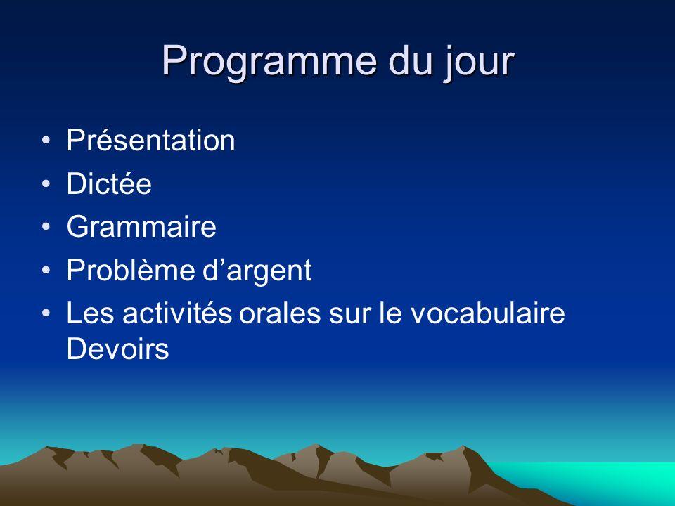 Programme du jour Présentation Dictée Grammaire Problème dargent Les activités orales sur le vocabulaire Devoirs