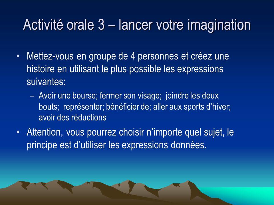 Activité orale 3 – lancer votre imagination Mettez-vous en groupe de 4 personnes et créez une histoire en utilisant le plus possible les expressions s