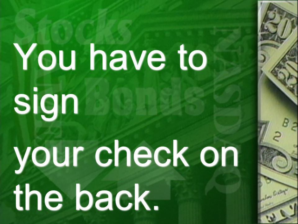 You have to sign your check on the back. You have to sign your check on the back.