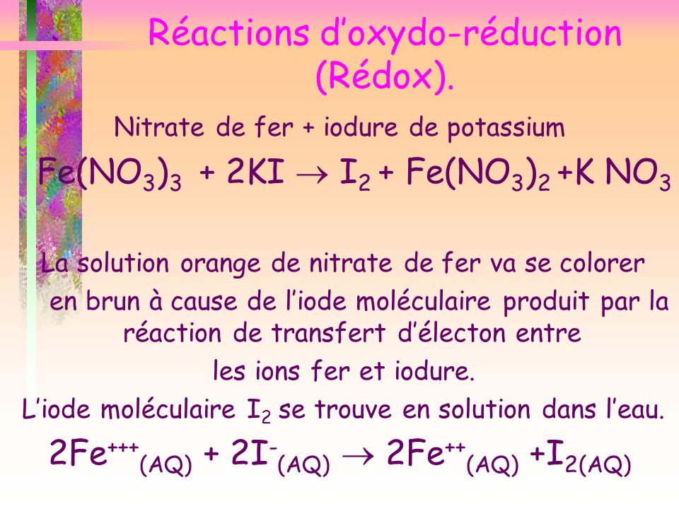 Réactions doxydo-réduction (Rédox). Nitrate de fer + iodure de potassium Fe(NO 3 ) 3 + 2KI I 2 + Fe(NO 3 ) 2 +K NO 3 La solution orange de nitrate de