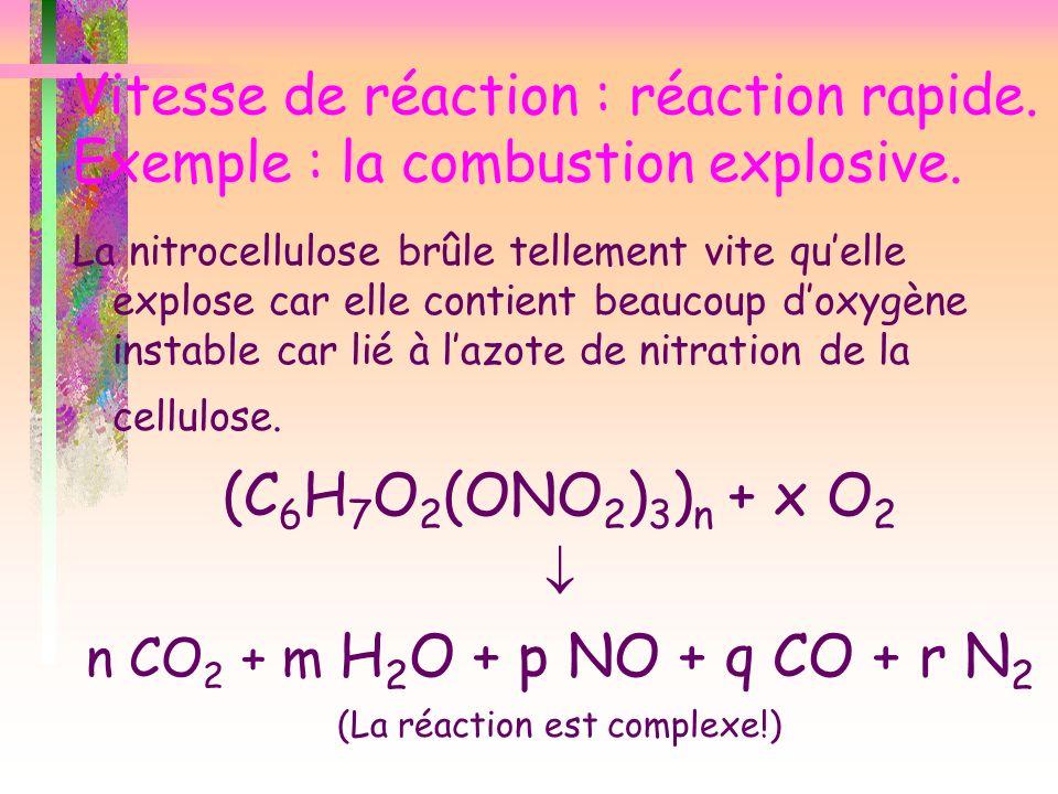 Vitesse de réaction : réaction rapide. Exemple : la combustion explosive. La nitrocellulose brûle tellement vite quelle explose car elle contient beau