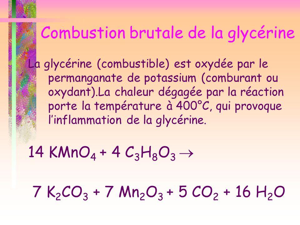 Combustion brutale de la glycérine La glycérine (combustible) est oxydée par le permanganate de potassium (comburant ou oxydant).La chaleur dégagée pa