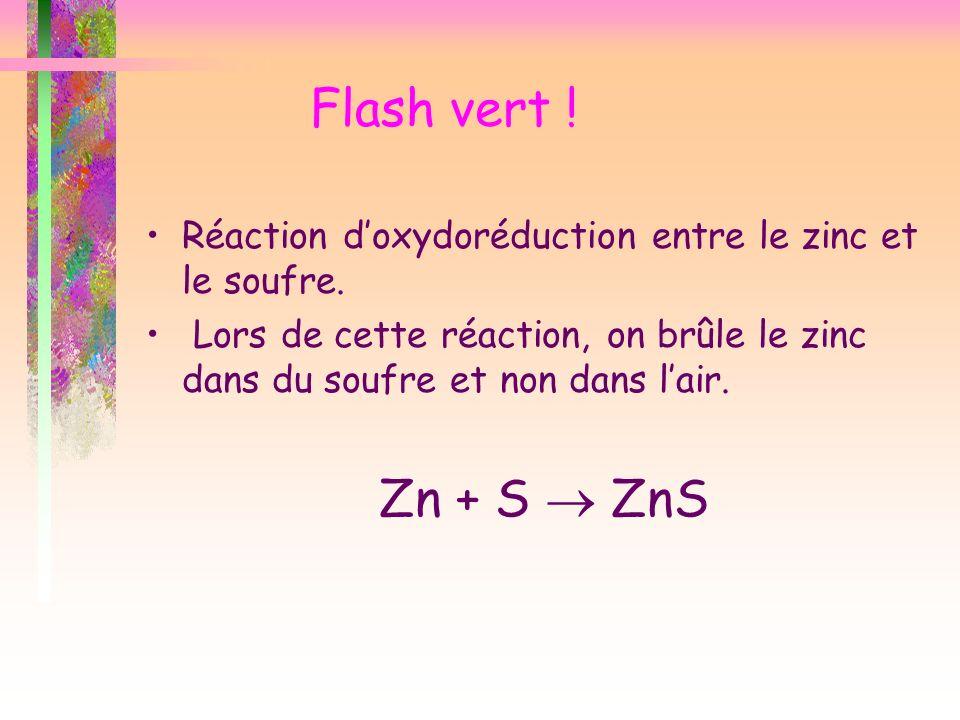 Flash vert ! Réaction doxydoréduction entre le zinc et le soufre. Lors de cette réaction, on brûle le zinc dans du soufre et non dans lair. Zn + S ZnS