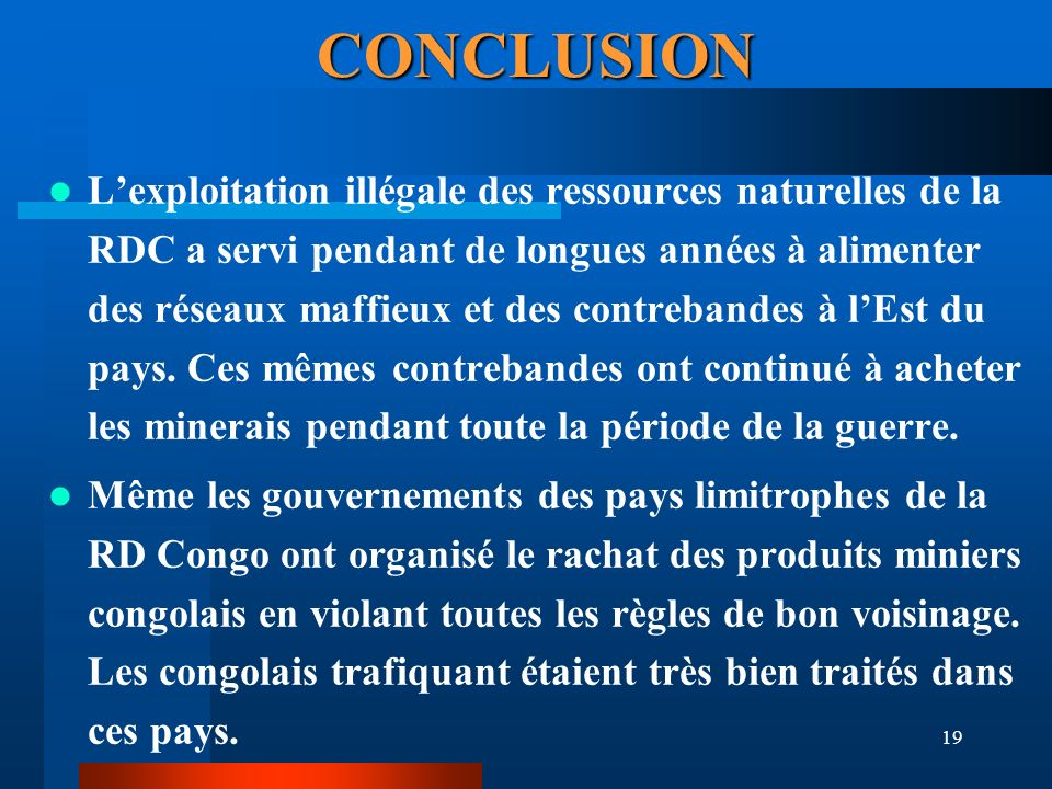 19 CONCLUSION Lexploitation illégale des ressources naturelles de la RDC a servi pendant de longues années à alimenter des réseaux maffieux et des con