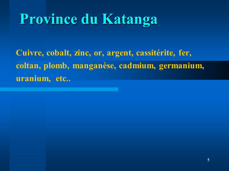 5 Cuivre, cobalt, zinc, or, argent, cassitérite, fer, coltan, plomb, manganèse, cadmium, germanium, uranium, etc.. Province du Katanga Province du Kat