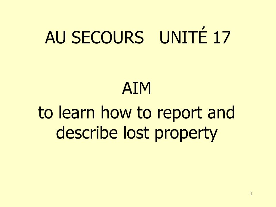1 AU SECOURS UNITÉ 17 AIM to learn how to report and describe lost property