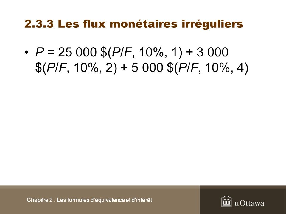 P = 25 000 $(P/F, 10%, 1) + 3 000 $(P/F, 10%, 2) + 5 000 $(P/F, 10%, 4) Chapitre 2 : Les formules d'équivalence et d'intérêt