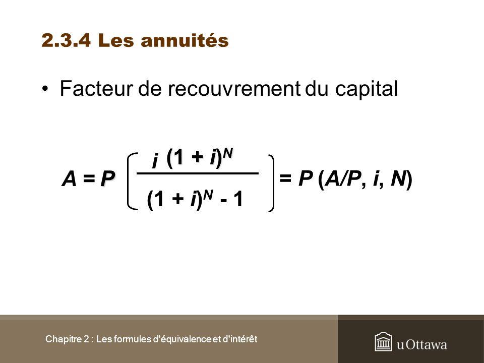 2.3.4 Les annuités Facteur de recouvrement du capital Chapitre 2 : Les formules d'équivalence et d'intérêt (1 + i) N - 1 i A =P (1 + i) N = P (A/P, i,