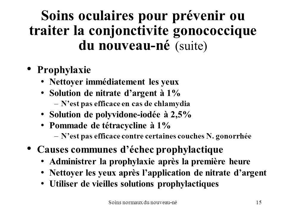 15Soins normaux du nouveau-né Soins oculaires pour prévenir ou traiter la conjonctivite gonococcique du nouveau-né (suite) Prophylaxie Nettoyer immédi