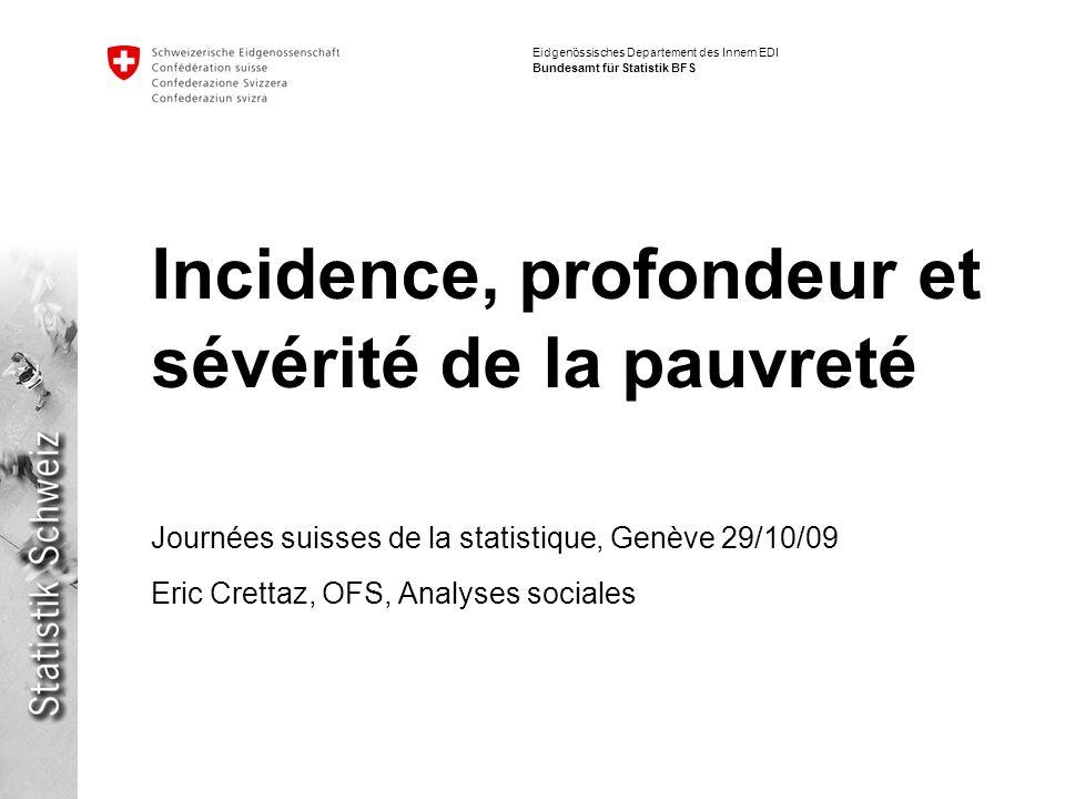 Eidgenössisches Departement des Innern EDI Bundesamt für Statistik BFS Incidence, profondeur et sévérité de la pauvreté Journées suisses de la statist
