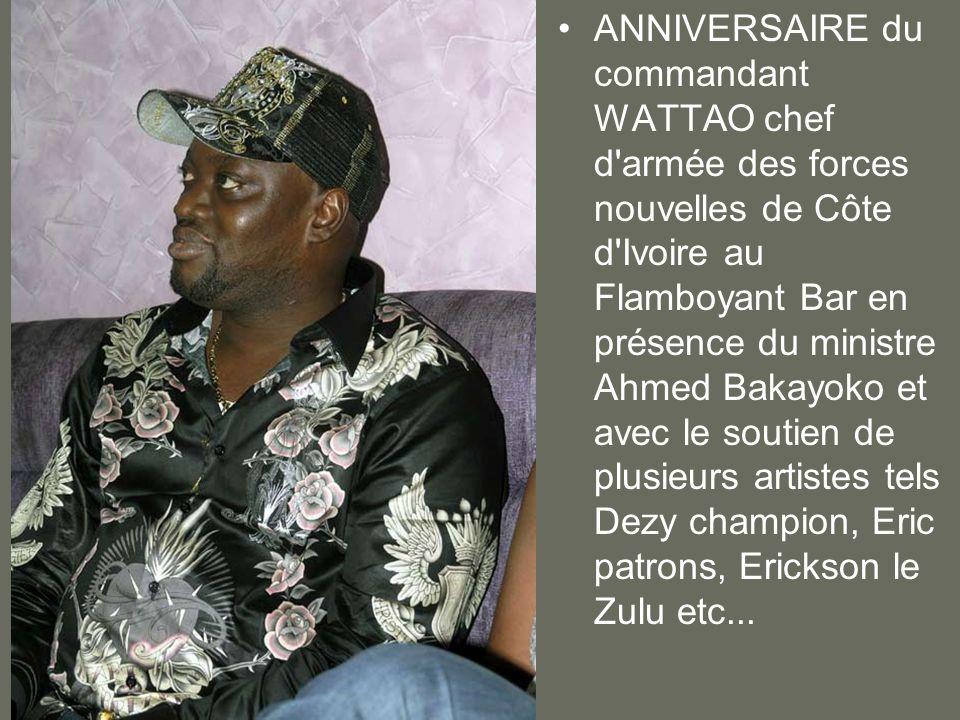 ANNIVERSAIRE du commandant WATTAO chef d'armée des forces nouvelles de Côte d'Ivoire au Flamboyant Bar en présence du ministre Ahmed Bakayoko et avec