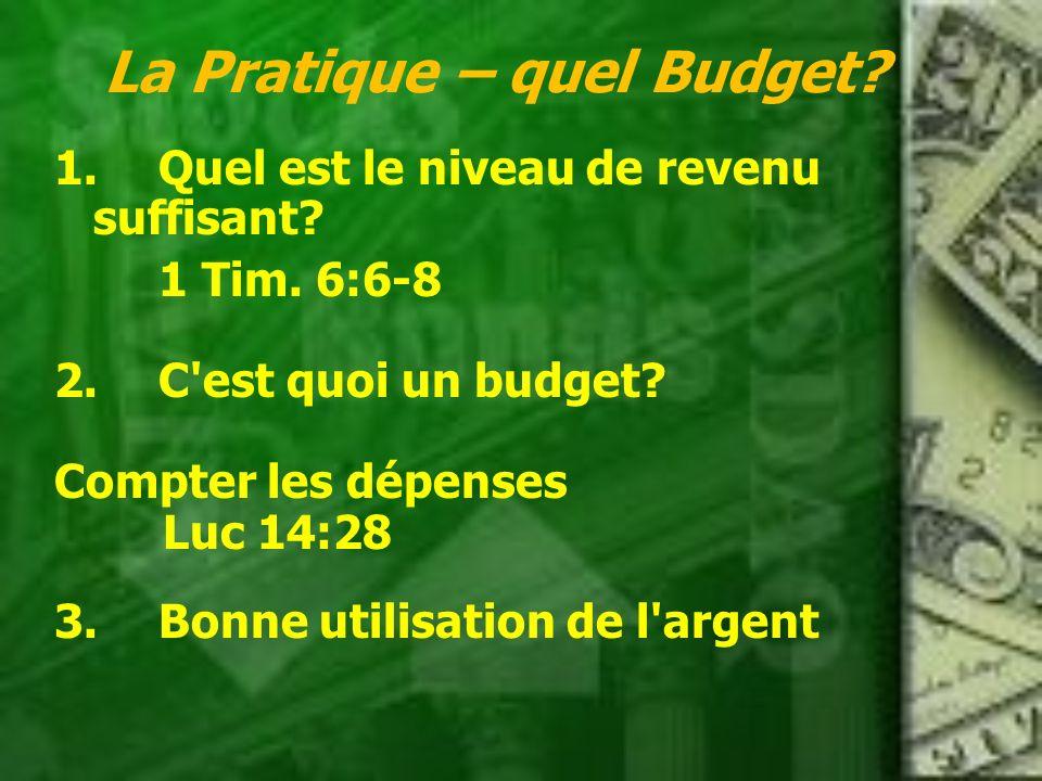 La Pratique – quel Budget? 1.Quel est le niveau de revenu suffisant? 1 Tim. 6:6-8 2.C'est quoi un budget? Compter les dépenses Luc 14:28 3.Bonne utili